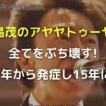 城島茂のアヤヤトゥーヤーが全てをぶち壊す!2008年から発症し15年に完成